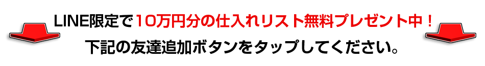 LINE追加で11万円分の仕入れリストを無料プレゼント中! 下記の友達追加ボタンをタップしてください。